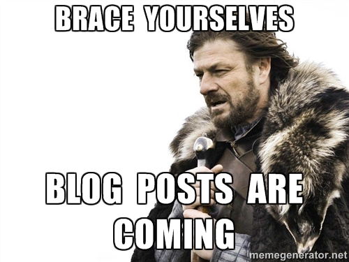 Brace Yourselves, Blog Posts Are Coming